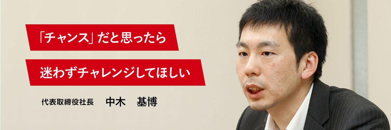 「チャンス」だと思ったら迷わずチャレンジしてほしい 代表取締役専務 中木 基博